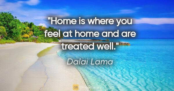 "Dalai Lama quote: ""Home is where you feel at home and are treated well."""