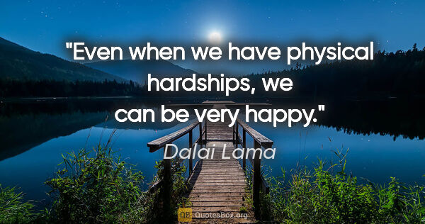 "Dalai Lama quote: ""Even when we have physical hardships, we can be very happy."""