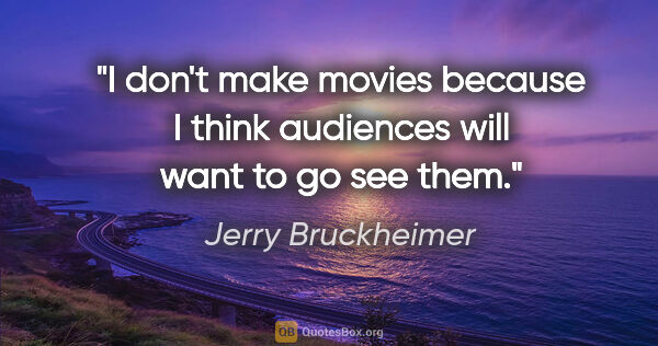 "Jerry Bruckheimer quote: ""I don't make movies because I think audiences will want to go..."""