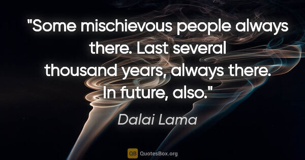 "Dalai Lama quote: ""Some mischievous people always there. Last several thousand..."""