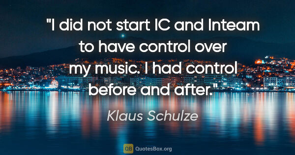 "Klaus Schulze quote: ""I did not start IC and Inteam to have control over my music. I..."""