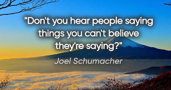 "Joel Schumacher quote: ""Don't you hear people saying things you can't believe they're..."""