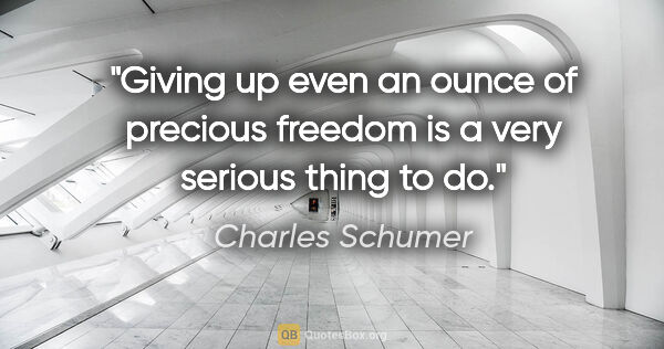 "Charles Schumer quote: ""Giving up even an ounce of precious freedom is a very serious..."""