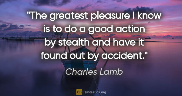 "Charles Lamb quote: ""The greatest pleasure I know is to do a good action by stealth..."""