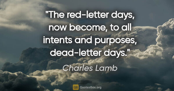 "Charles Lamb quote: ""The red-letter days, now become, to all intents and purposes,..."""