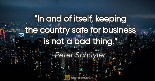 "Peter Schuyler quote: ""In and of itself, keeping the country safe for business is not..."""