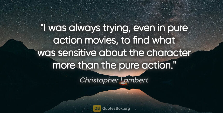 """Christopher Lambert quote: """"I was always trying, even in pure action movies, to find what..."""""""