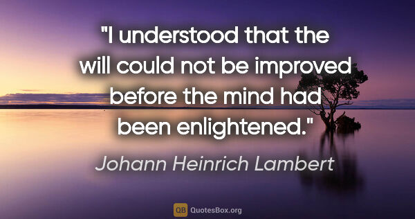 "Johann Heinrich Lambert quote: ""I understood that the will could not be improved before the..."""