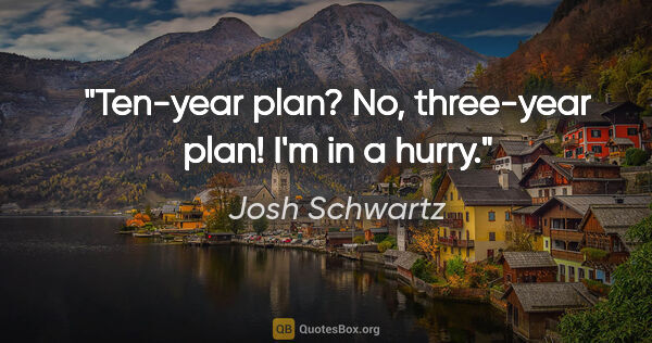 "Josh Schwartz quote: ""Ten-year plan? No, three-year plan! I'm in a hurry."""