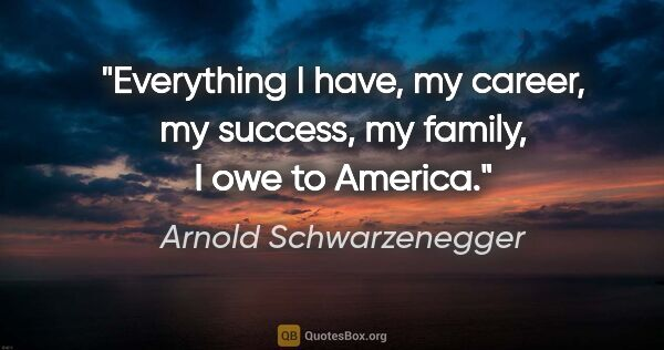 "Arnold Schwarzenegger quote: ""Everything I have, my career, my success, my family, I owe to..."""
