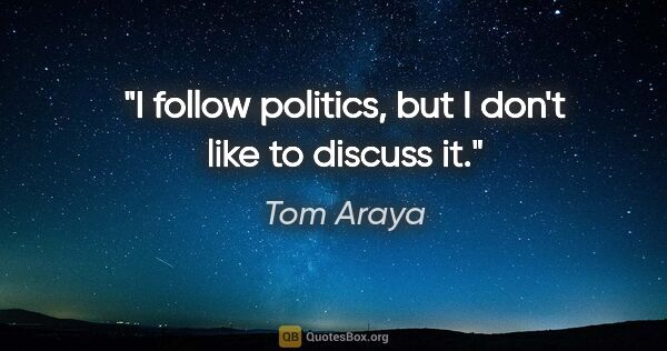 "Tom Araya quote: ""I follow politics, but I don't like to discuss it."""