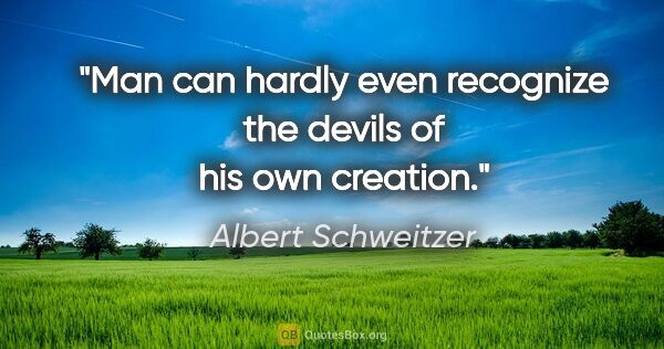 "Albert Schweitzer quote: ""Man can hardly even recognize the devils of his own creation."""