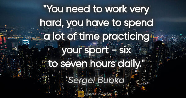 "Sergei Bubka quote: ""You need to work very hard, you have to spend a lot of time..."""
