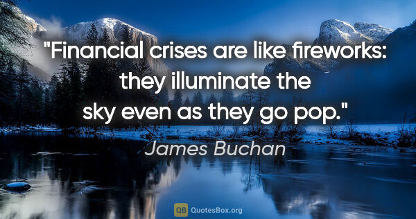 "James Buchan quote: ""Financial crises are like fireworks: they illuminate the sky..."""