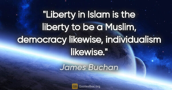 "James Buchan quote: ""Liberty in Islam is the liberty to be a Muslim, democracy..."""