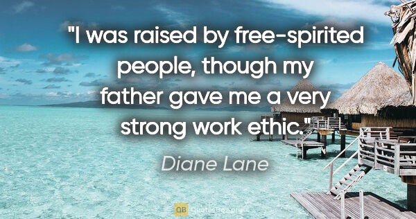 "Diane Lane quote: ""I was raised by free-spirited people, though my father gave me..."""