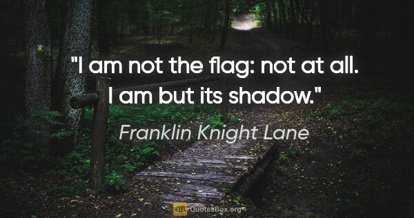"Franklin Knight Lane quote: ""I am not the flag: not at all. I am but its shadow."""