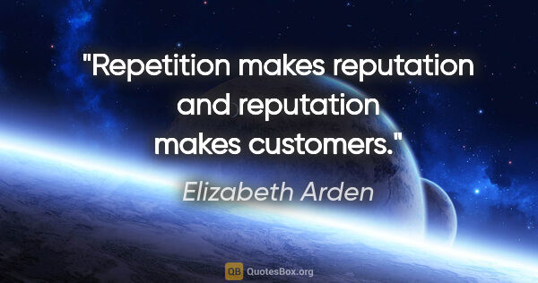 "Elizabeth Arden quote: ""Repetition makes reputation and reputation makes customers."""