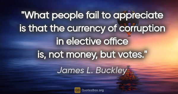 "James L. Buckley quote: ""What people fail to appreciate is that the currency of..."""