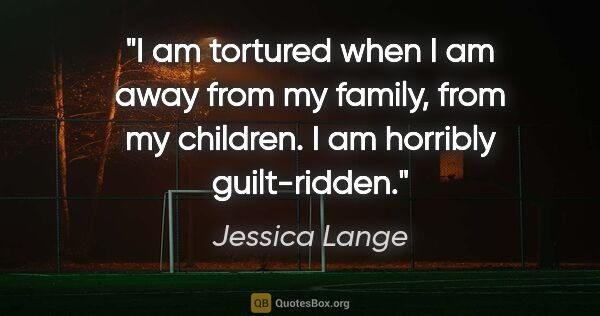 "Jessica Lange quote: ""I am tortured when I am away from my family, from my children...."""