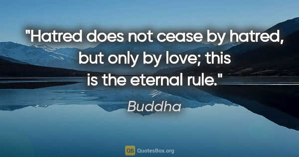 "Buddha quote: ""Hatred does not cease by hatred, but only by love; this is the..."""