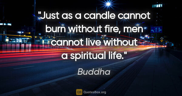 "Buddha quote: ""Just as a candle cannot burn without fire, men cannot live..."""