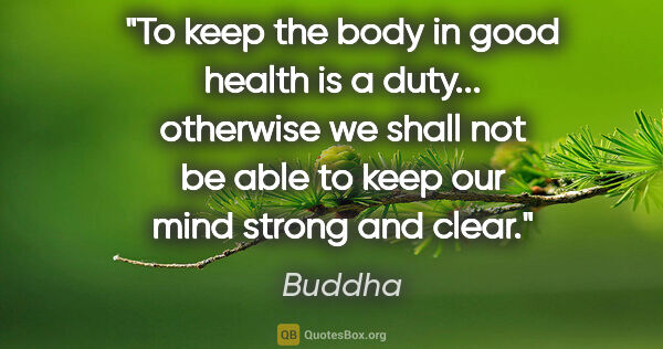 "Buddha quote: ""To keep the body in good health is a duty... otherwise we..."""