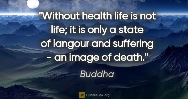 "Buddha quote: ""Without health life is not life; it is only a state of langour..."""