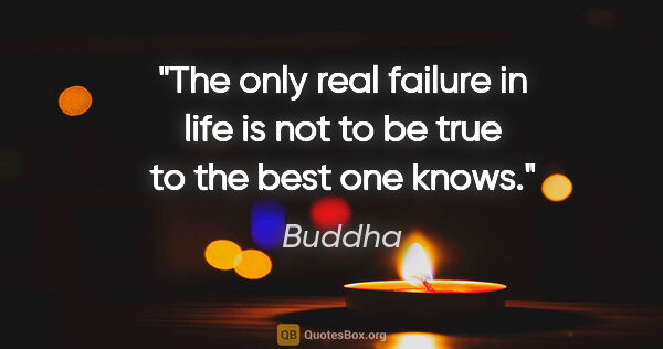 "Buddha quote: ""The only real failure in life is not to be true to the best..."""