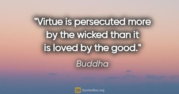 "Buddha quote: ""Virtue is persecuted more by the wicked than it is loved by..."""