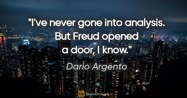 "Dario Argento quote: ""I've never gone into analysis. But Freud opened a door, I know."""