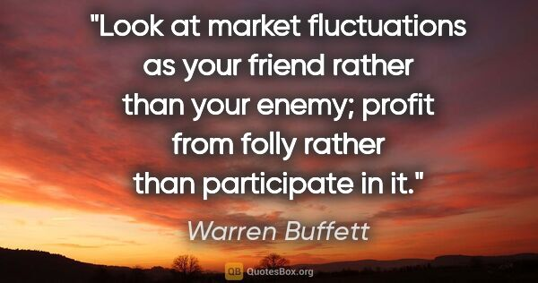 "Warren Buffett quote: ""Look at market fluctuations as your friend rather than your..."""