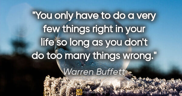 "Warren Buffett quote: ""You only have to do a very few things right in your life so..."""