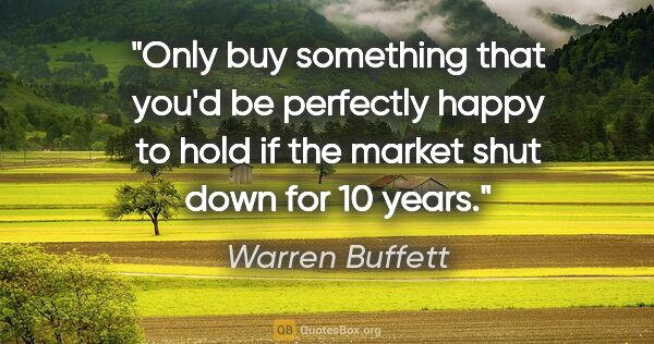 "Warren Buffett quote: ""Only buy something that you'd be perfectly happy to hold if..."""