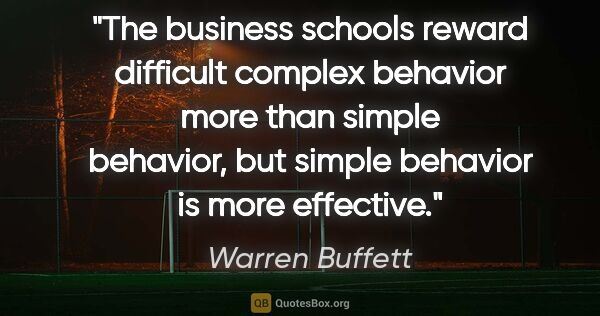 "Warren Buffett quote: ""The business schools reward difficult complex behavior more..."""
