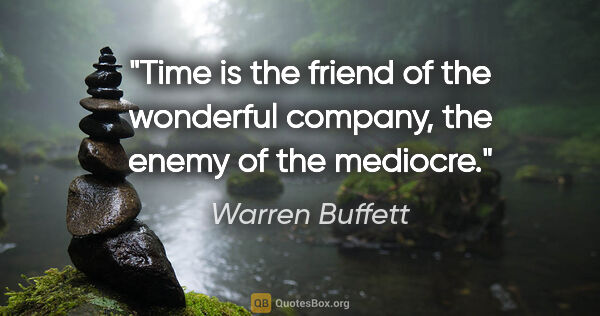 "Warren Buffett quote: ""Time is the friend of the wonderful company, the enemy of the..."""