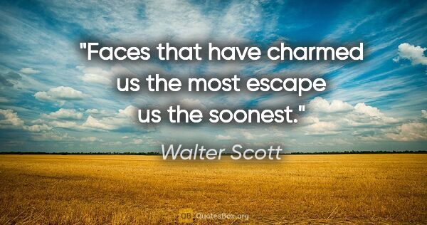"Walter Scott quote: ""Faces that have charmed us the most escape us the soonest."""
