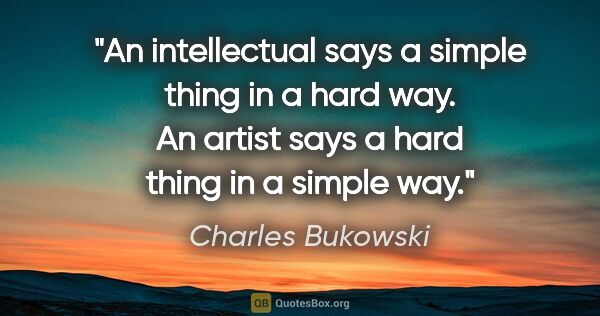 "Charles Bukowski quote: ""An intellectual says a simple thing in a hard way. An artist..."""