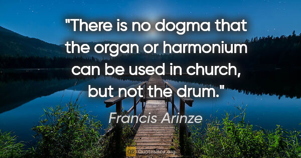 "Francis Arinze quote: ""There is no dogma that the organ or harmonium can be used in..."""