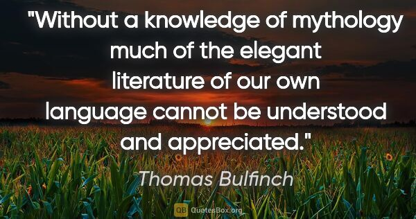 "Thomas Bulfinch quote: ""Without a knowledge of mythology much of the elegant..."""