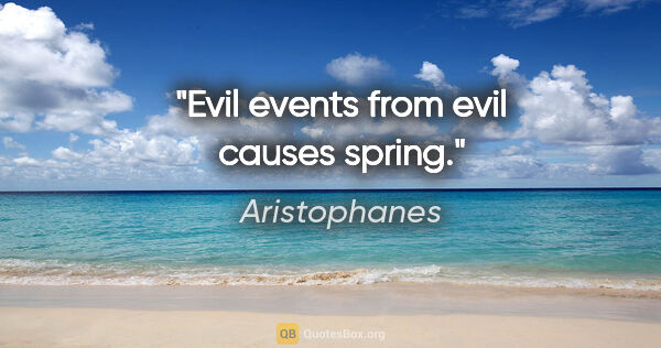 "Aristophanes quote: ""Evil events from evil causes spring."""