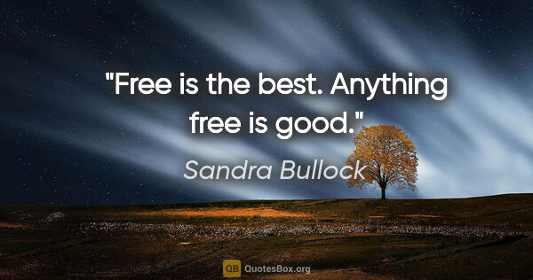 "Sandra Bullock quote: ""Free is the best. Anything free is good."""