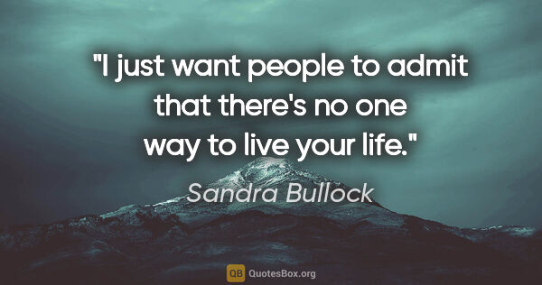 "Sandra Bullock quote: ""I just want people to admit that there's no one way to live..."""