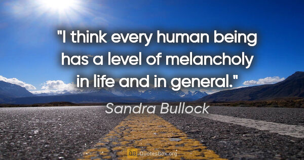 "Sandra Bullock quote: ""I think every human being has a level of melancholy in life..."""