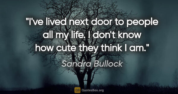 "Sandra Bullock quote: ""I've lived next door to people all my life. I don't know how..."""