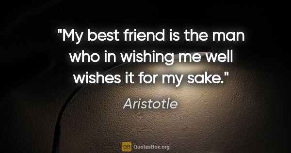 "Aristotle quote: ""My best friend is the man who in wishing me well wishes it for..."""