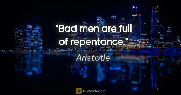 "Aristotle quote: ""Bad men are full of repentance."""
