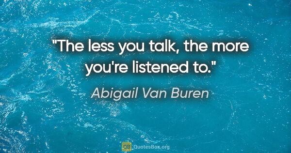 "Abigail Van Buren quote: ""The less you talk, the more you're listened to."""