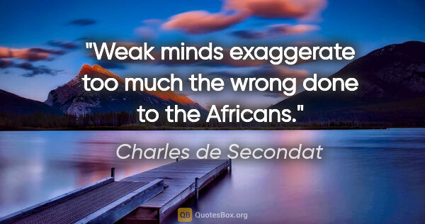 "Charles de Secondat quote: ""Weak minds exaggerate too much the wrong done to the Africans."""
