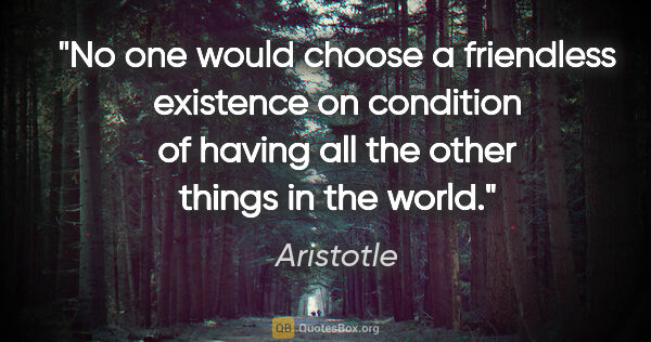 "Aristotle quote: ""No one would choose a friendless existence on condition of..."""